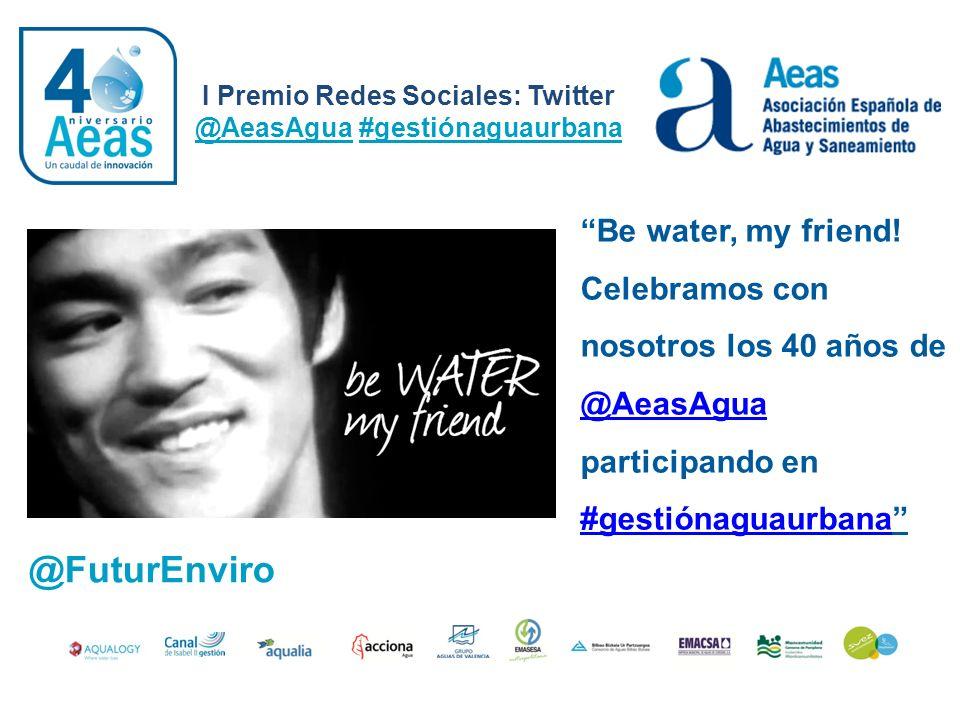 I Premio Redes Sociales: Twitter @AeasAgua #gestiónaguaurbana @FuturEnviro Be water, my friend! Celebramos con nosotros los 40 años de @AeasAgua parti