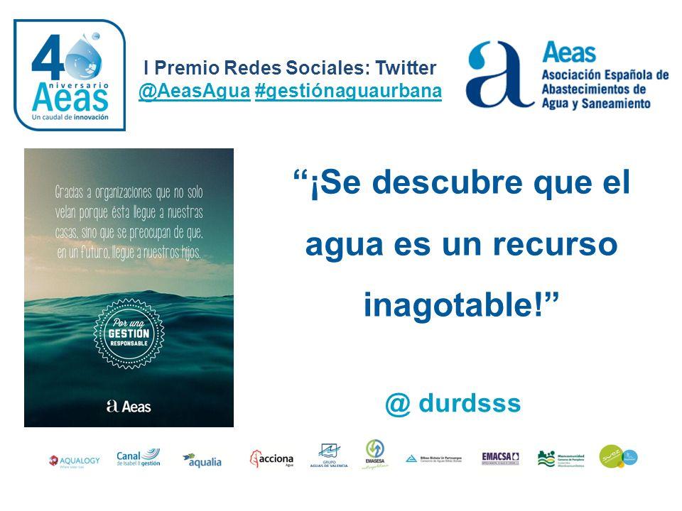 ¡Se descubre que el agua es un recurso inagotable! I Premio Redes Sociales: Twitter @AeasAgua #gestiónaguaurbana @ durdsss