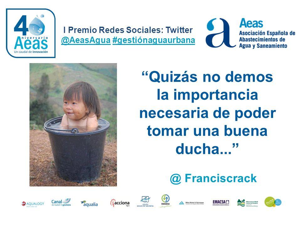 I Premio Redes Sociales: Twitter @AeasAgua #gestiónaguaurbana @ Franciscrack Quizás no demos la importancia necesaria de poder tomar una buena ducha..