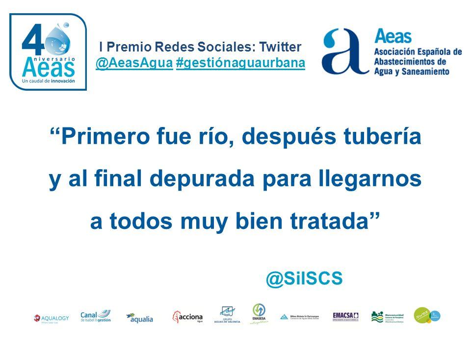 I Premio Redes Sociales: Twitter @AeasAgua #gestiónaguaurbana @SilSCS Primero fue río, después tubería y al final depurada para llegarnos a todos muy