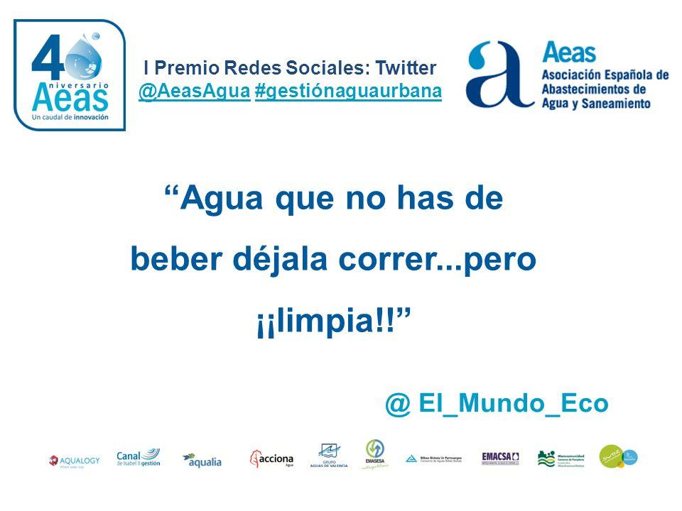 I Premio Redes Sociales: Twitter @AeasAgua #gestiónaguaurbana @ El_Mundo_Eco Agua que no has de beber déjala correr...pero ¡¡limpia!!
