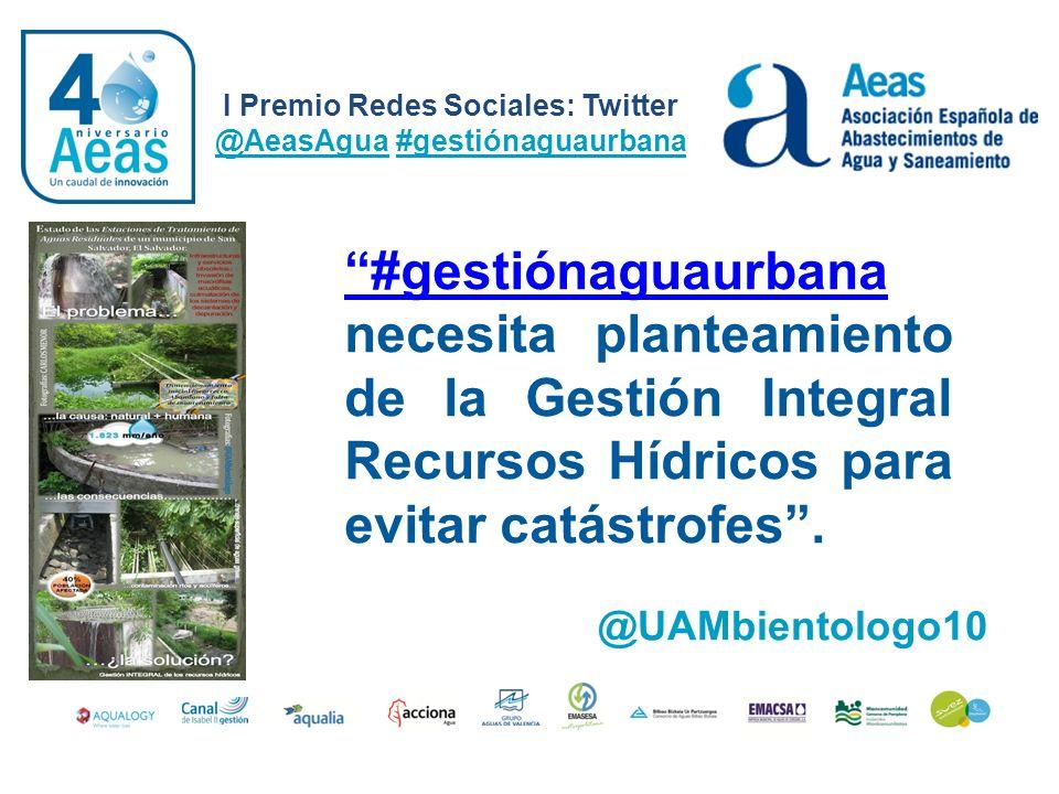 I Premio Redes Sociales: Twitter @AeasAgua #gestiónaguaurbana @UAMbientologo10 #gestiónaguaurbana #gestiónaguaurbana necesita planteamiento de la Gest