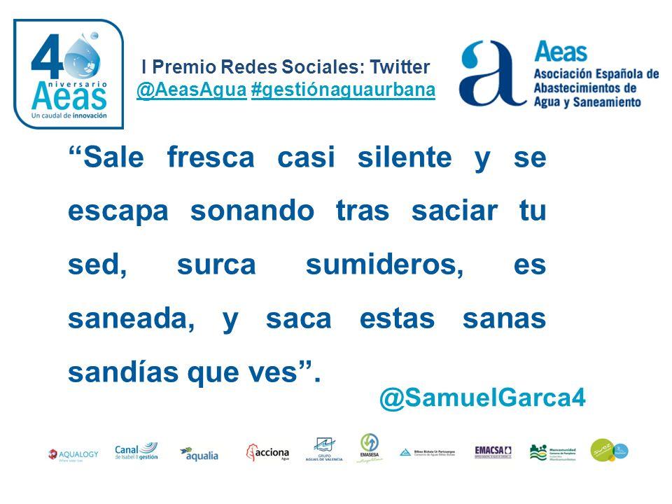 I Premio Redes Sociales: Twitter @AeasAgua #gestiónaguaurbana @SamuelGarca4 Sale fresca casi silente y se escapa sonando tras saciar tu sed, surca sum