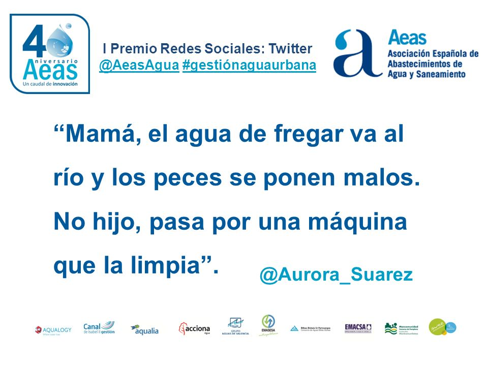 I Premio Redes Sociales: Twitter @AeasAgua #gestiónaguaurbana @ angelagosalbez La innovación devuelve al agua, la riqueza de la vida.