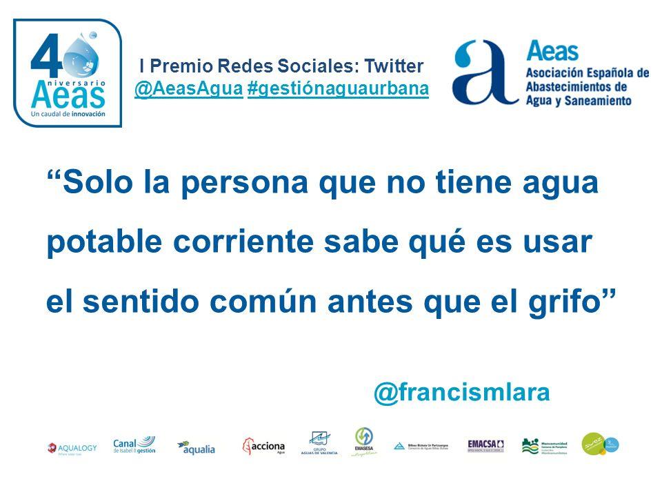 I Premio Redes Sociales: Twitter @AeasAgua #gestiónaguaurbana @francismlara Solo la persona que no tiene agua potable corriente sabe qué es usar el se