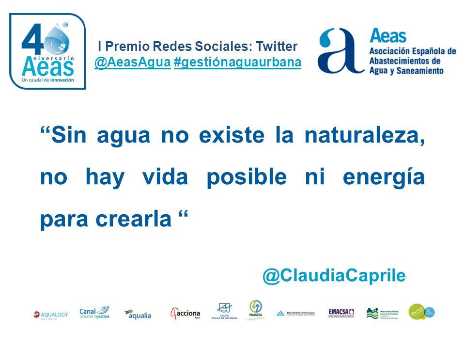 I Premio Redes Sociales: Twitter @AeasAgua #gestiónaguaurbana @ClaudiaCaprile Sin agua no existe la naturaleza, no hay vida posible ni energía para cr