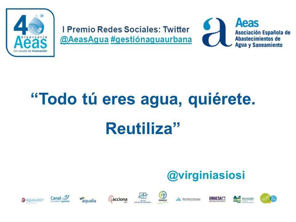 I Premio Redes Sociales: Twitter @AeasAgua #gestiónaguaurbana @virginiasiosi Todo tú eres agua, quiérete. Reutiliza
