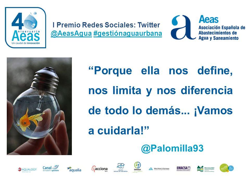 I Premio Redes Sociales: Twitter @AeasAgua #gestiónaguaurbana @Palomilla93 Porque ella nos define, nos limita y nos diferencia de todo lo demás... ¡Va