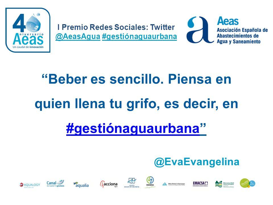 I Premio Redes Sociales: Twitter @AeasAgua #gestiónaguaurbana @EvaEvangelina Beber es sencillo. Piensa en quien llena tu grifo, es decir, en #gestióna