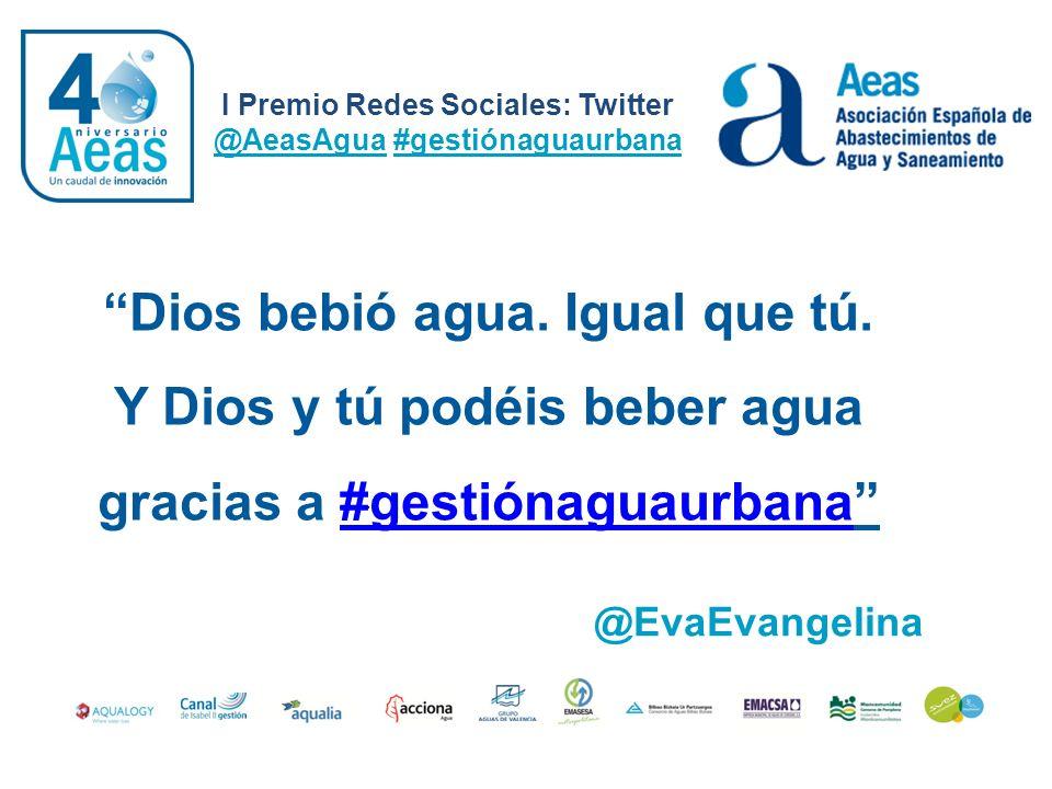 I Premio Redes Sociales: Twitter @AeasAgua #gestiónaguaurbana @EvaEvangelina Dios bebió agua. Igual que tú. Y Dios y tú podéis beber agua gracias a #g