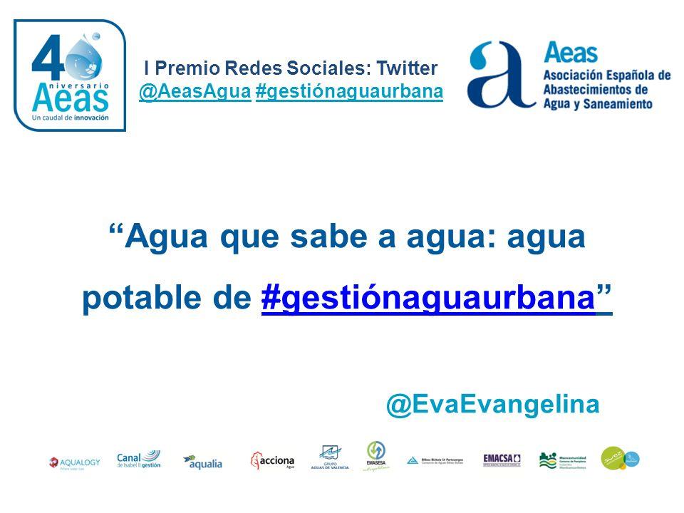 I Premio Redes Sociales: Twitter @AeasAgua #gestiónaguaurbana @EvaEvangelina Agua que sabe a agua: agua potable de #gestiónaguaurbana#gestiónaguaurban