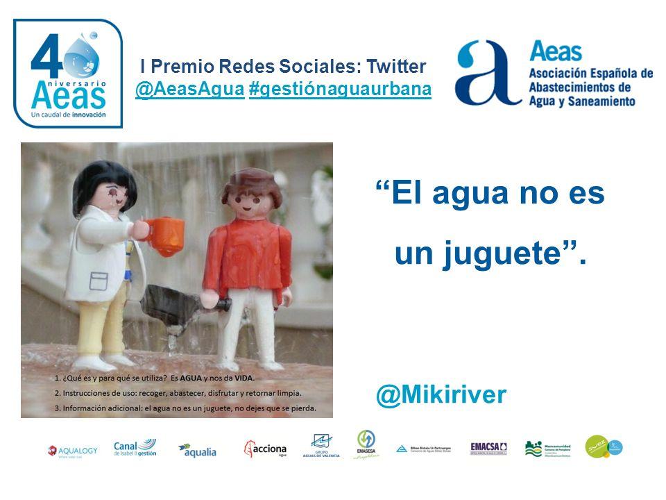 El agua no es un juguete. I Premio Redes Sociales: Twitter @AeasAgua #gestiónaguaurbana @Mikiriver