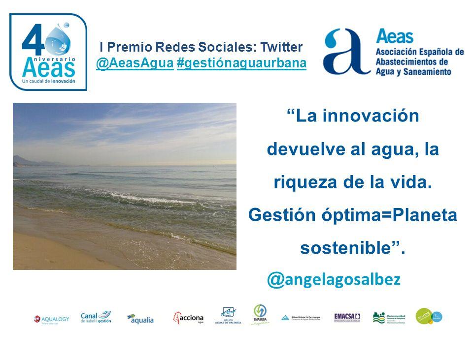 I Premio Redes Sociales: Twitter @AeasAgua #gestiónaguaurbana @ angelagosalbez La innovación devuelve al agua, la riqueza de la vida. Gestión óptima=P