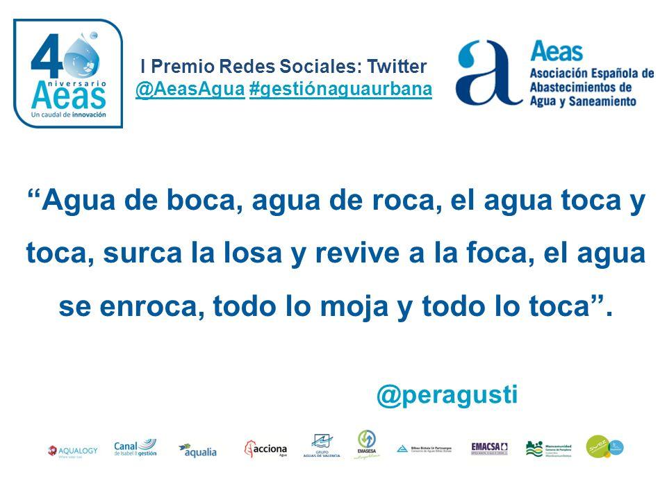 I Premio Redes Sociales: Twitter @AeasAgua #gestiónaguaurbana @peragusti Agua de boca, agua de roca, el agua toca y toca, surca la losa y revive a la
