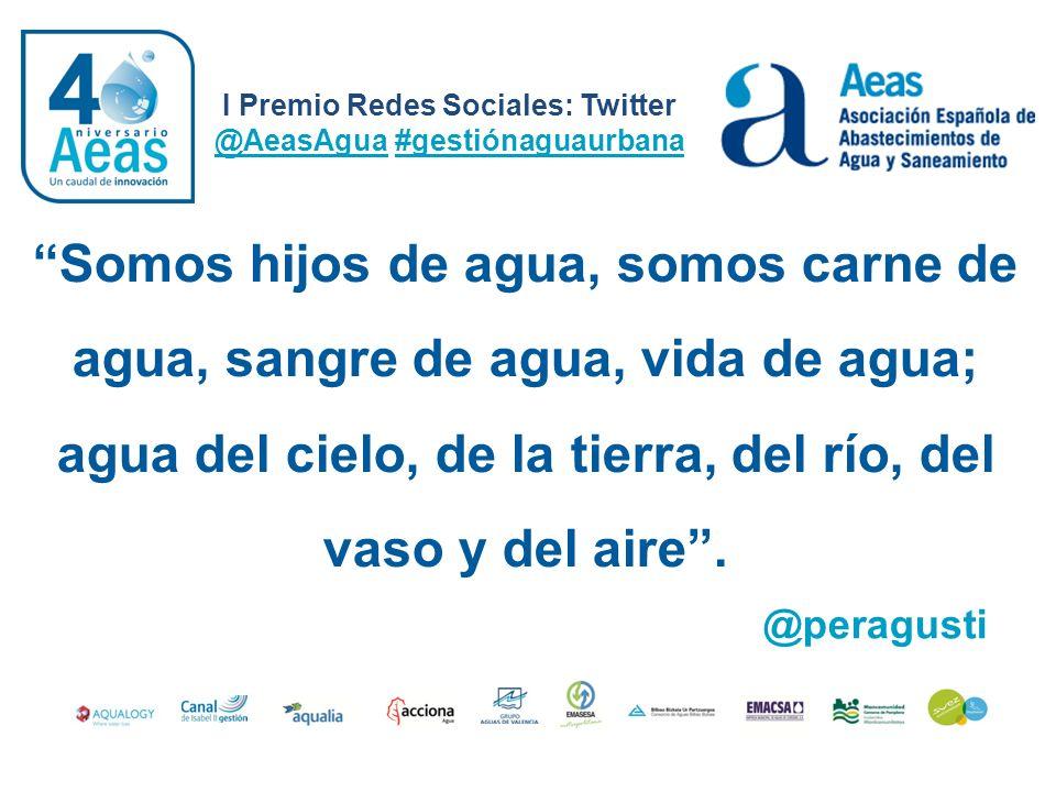 I Premio Redes Sociales: Twitter @AeasAgua #gestiónaguaurbana @peragusti Somos hijos de agua, somos carne de agua, sangre de agua, vida de agua; agua