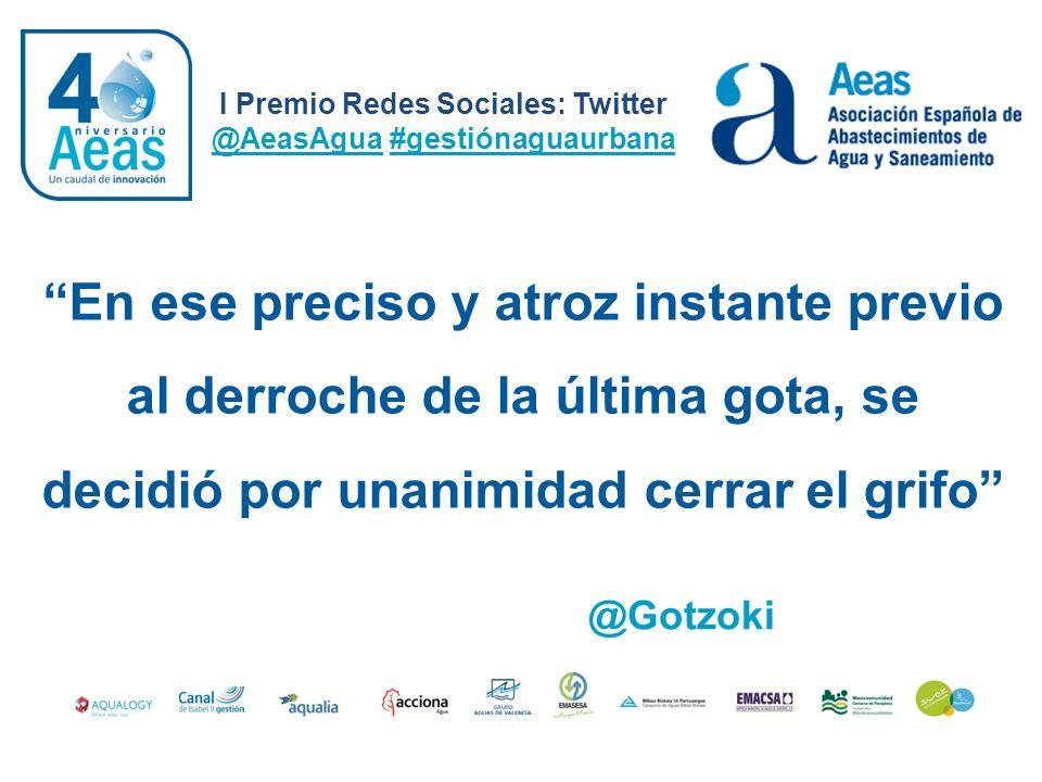 I Premio Redes Sociales: Twitter @AeasAgua #gestiónaguaurbana @Gotzoki En ese preciso y atroz instante previo al derroche de la última gota, se decidi