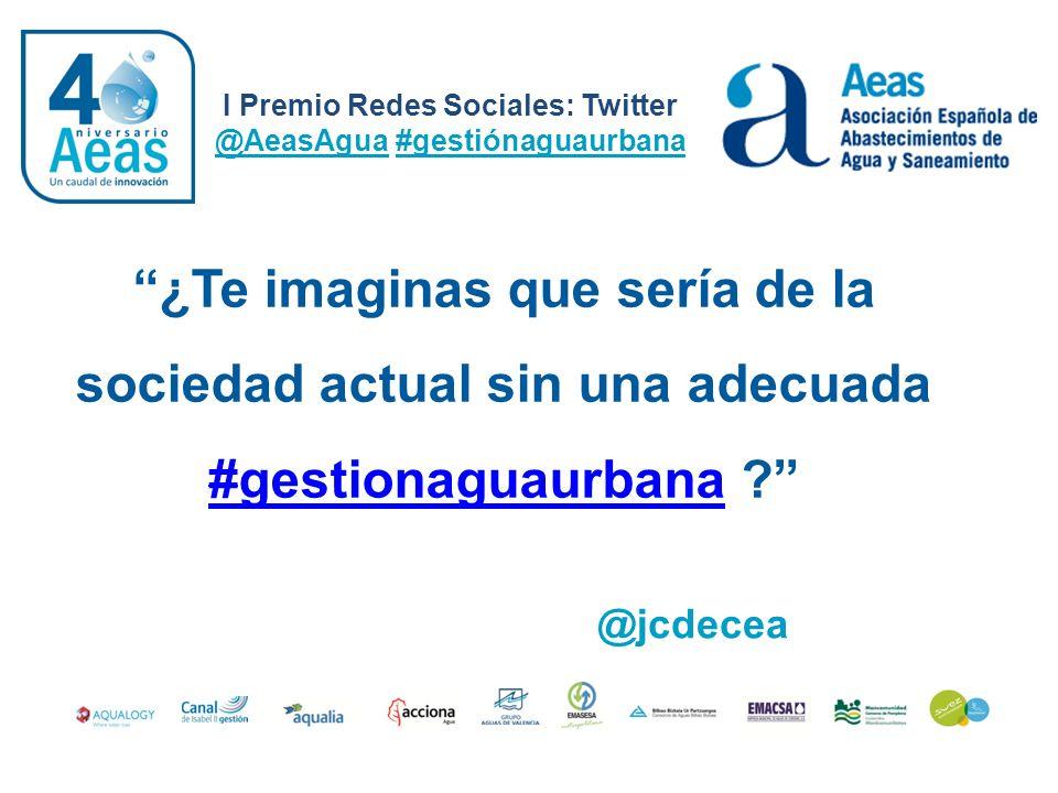 I Premio Redes Sociales: Twitter @AeasAgua #gestiónaguaurbana @jcdecea ¿Te imaginas que sería de la sociedad actual sin una adecuada #gestionaguaurban