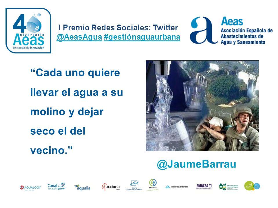 I Premio Redes Sociales: Twitter @AeasAgua #gestiónaguaurbana Cada uno quiere llevar el agua a su molino y dejar seco el del vecino. @JaumeBarrau
