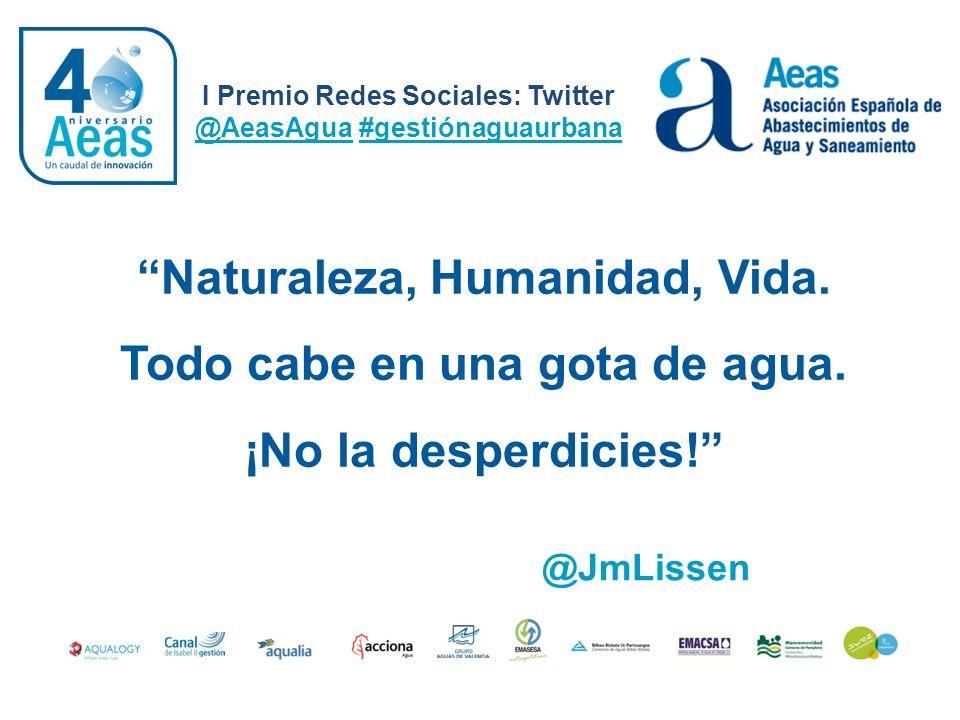 I Premio Redes Sociales: Twitter @AeasAgua #gestiónaguaurbana @JmLissen Naturaleza, Humanidad, Vida. Todo cabe en una gota de agua. ¡No la desperdicie