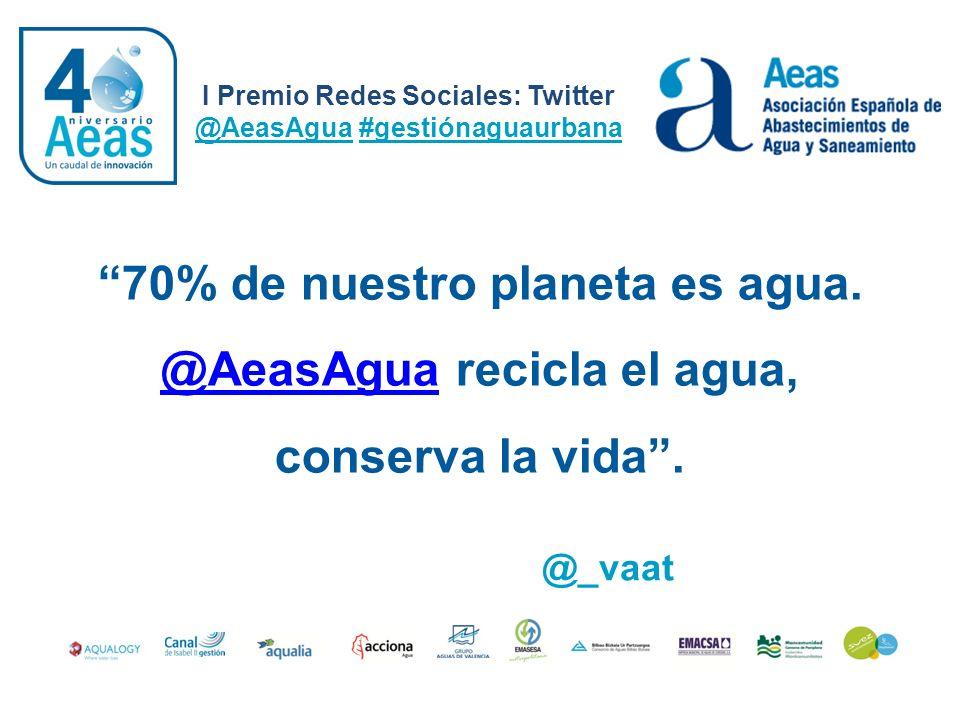 I Premio Redes Sociales: Twitter @AeasAgua #gestiónaguaurbana @_vaat 70% de nuestro planeta es agua. @AeasAgua recicla el agua, conserva la vida. @Aea