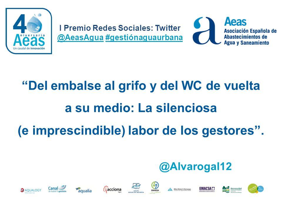 I Premio Redes Sociales: Twitter @AeasAgua #gestiónaguaurbana @Alvarogal12 Del embalse al grifo y del WC de vuelta a su medio: La silenciosa (e impres