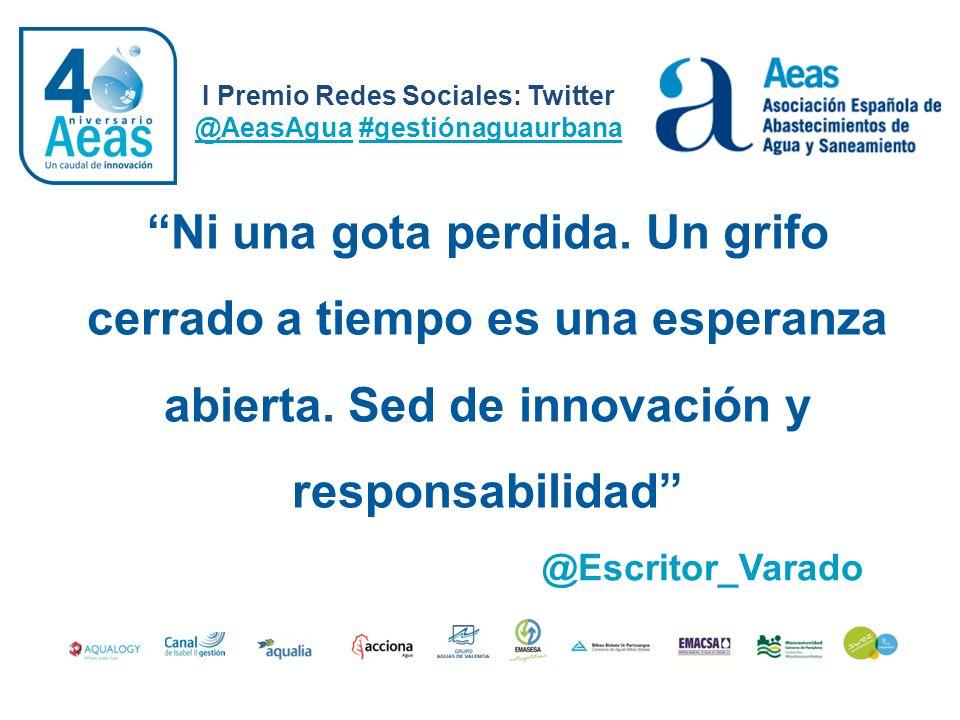 I Premio Redes Sociales: Twitter @AeasAgua #gestiónaguaurbana @Escritor_Varado Ni una gota perdida. Un grifo cerrado a tiempo es una esperanza abierta