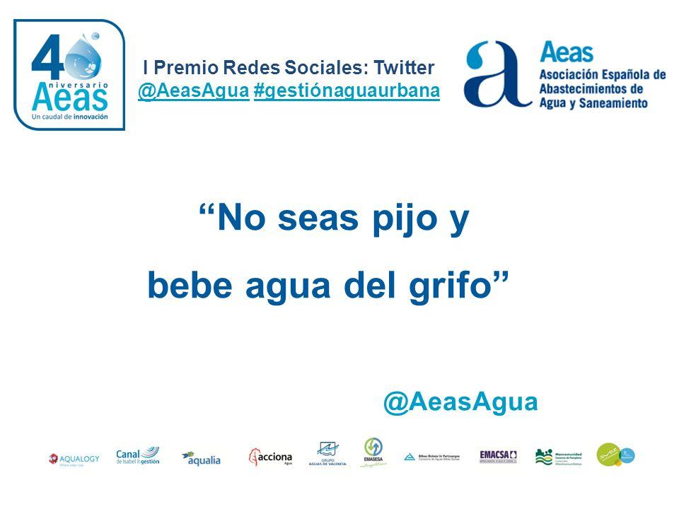 No seas pijo y bebe agua del grifo I Premio Redes Sociales: Twitter @AeasAgua #gestiónaguaurbana @AeasAgua