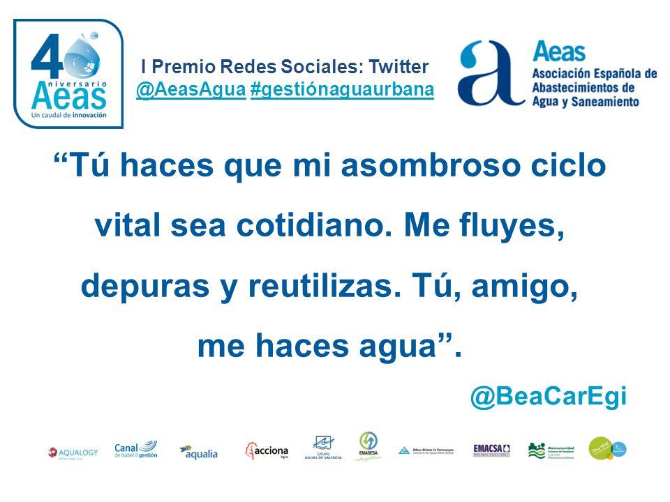 I Premio Redes Sociales: Twitter @AeasAgua #gestiónaguaurbana @BeaCarEgi Tú haces que mi asombroso ciclo vital sea cotidiano. Me fluyes, depuras y reu