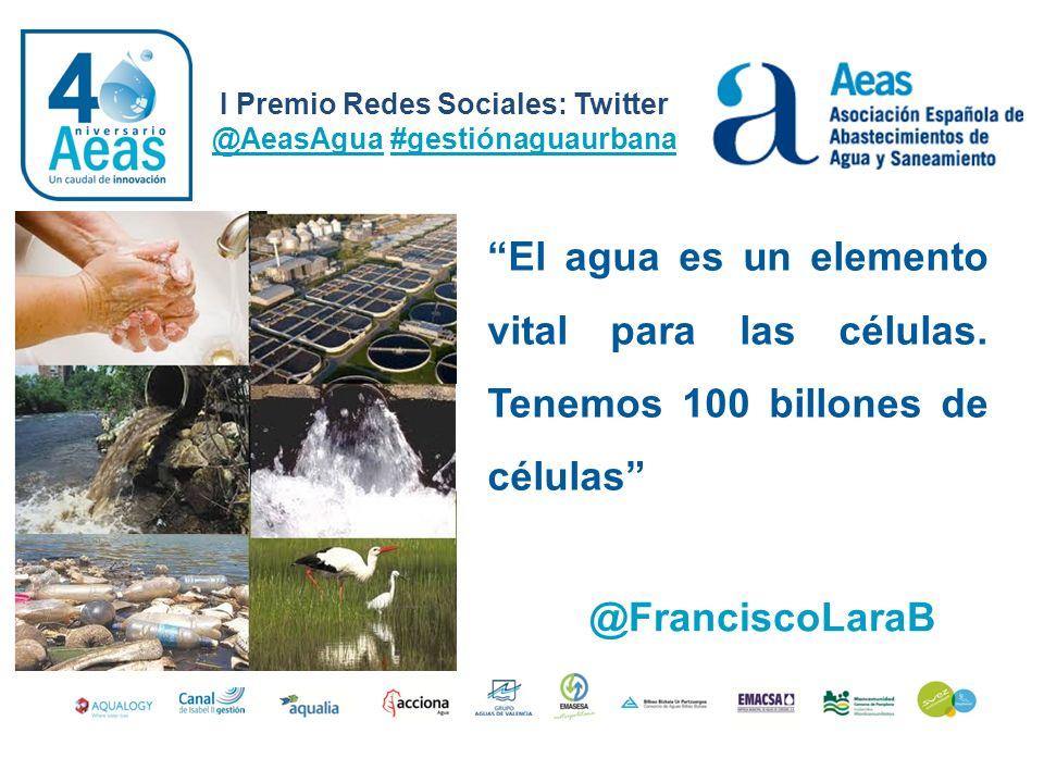 I Premio Redes Sociales: Twitter @AeasAgua #gestiónaguaurbana @FranciscoLaraB El agua es un elemento vital para las células. Tenemos 100 billones de c
