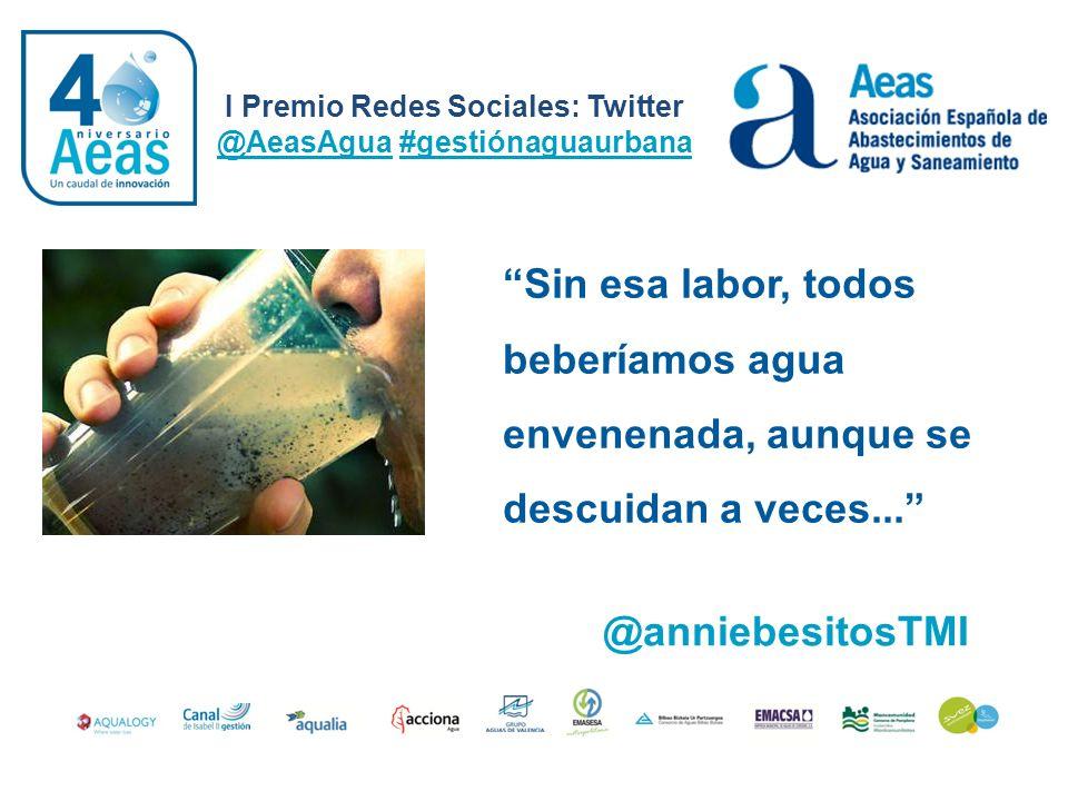 I Premio Redes Sociales: Twitter @AeasAgua #gestiónaguaurbana @anniebesitosTMI Sin esa labor, todos beberíamos agua envenenada, aunque se descuidan a