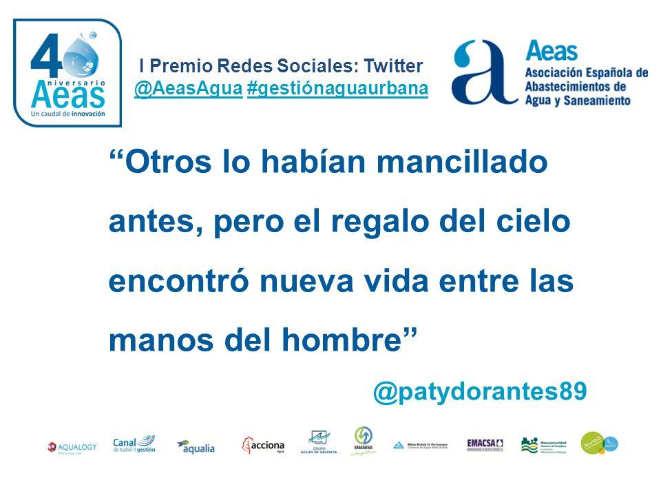 I Premio Redes Sociales: Twitter @AeasAgua #gestiónaguaurbana @patydorantes89 Otros lo habían mancillado antes, pero el regalo del cielo encontró nuev