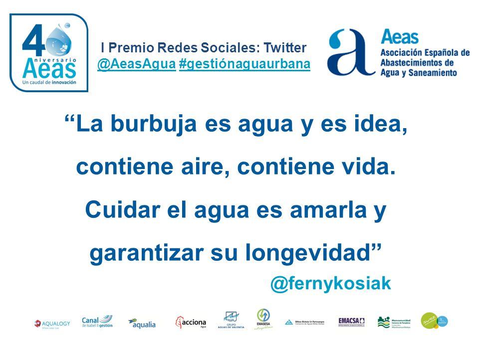 I Premio Redes Sociales: Twitter @AeasAgua #gestiónaguaurbana @fernykosiak La burbuja es agua y es idea, contiene aire, contiene vida. Cuidar el agua
