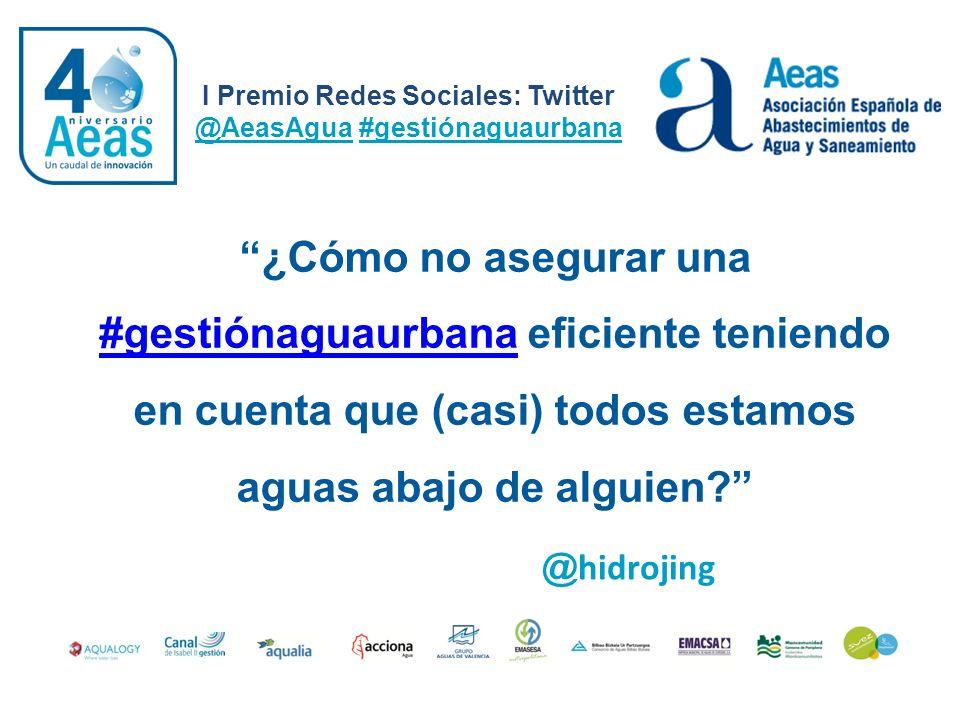 I Premio Redes Sociales: Twitter @AeasAgua #gestiónaguaurbana @ hidrojing ¿Cómo no asegurar una #gestiónaguaurbana eficiente teniendo #gestiónaguaurba