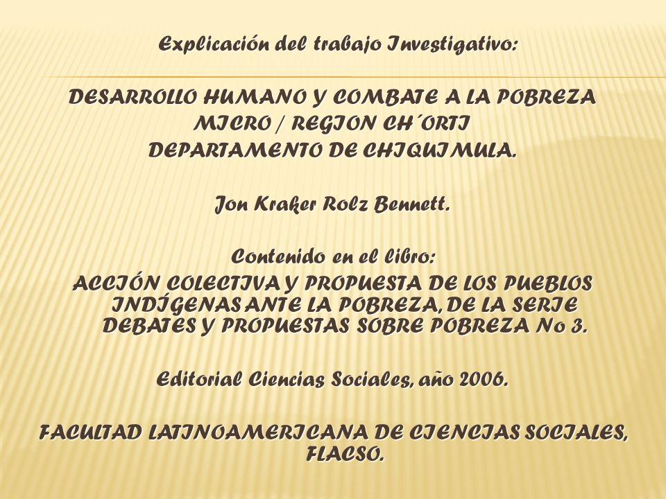 Explicación del trabajo Investigativo: Explicación del trabajo Investigativo: DESARROLLO HUMANO Y COMBATE A LA POBREZA MICRO / REGION CH´ORTI DEPARTAMENTO DE CHIQUIMULA.