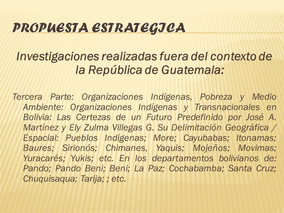 PROPUESTA ESTRATEGICA Investigaciones realizadas fuera del contexto de la República de Guatemala: Primera Parte: Las Visiones Étnico Culturales, la Or