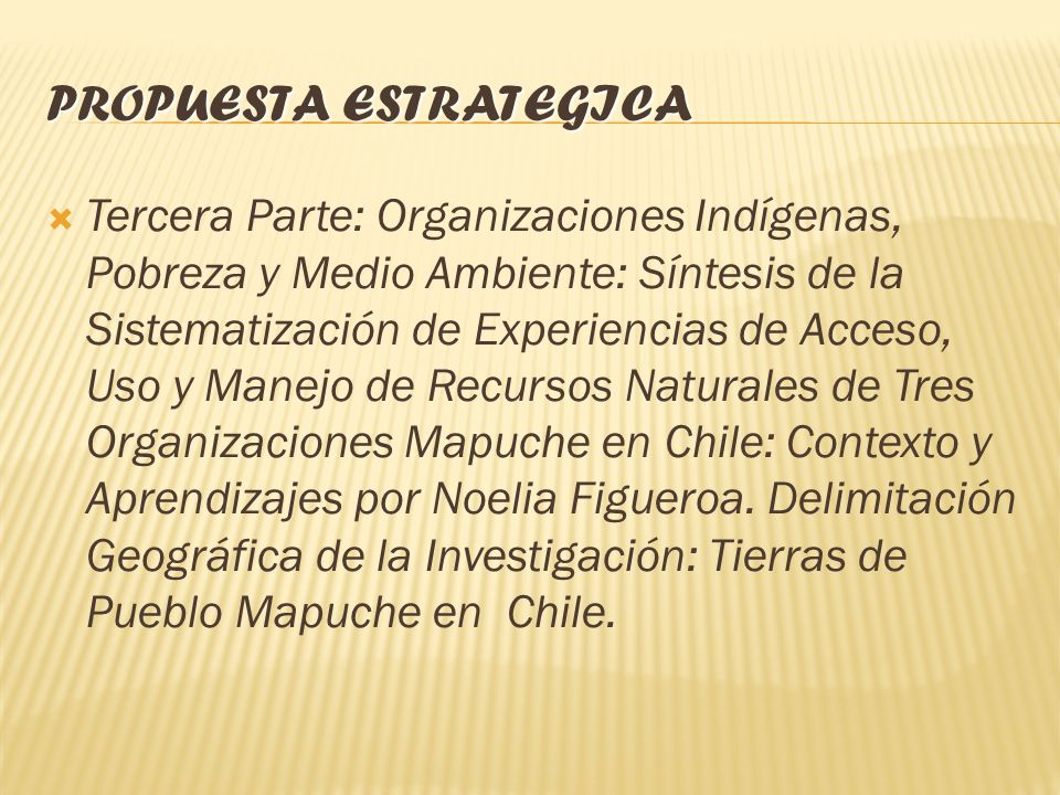 PROPUESTA ESTRATEGICA Tercera Parte: Organizaciones Indígenas, Pobreza y Medio Ambiente: Síntesis de la Sistematización de Experiencias de Acceso, Uso y Manejo de Recursos Naturales de Tres Organizaciones Mapuche en Chile: Contexto y Aprendizajes por Noelia Figueroa.