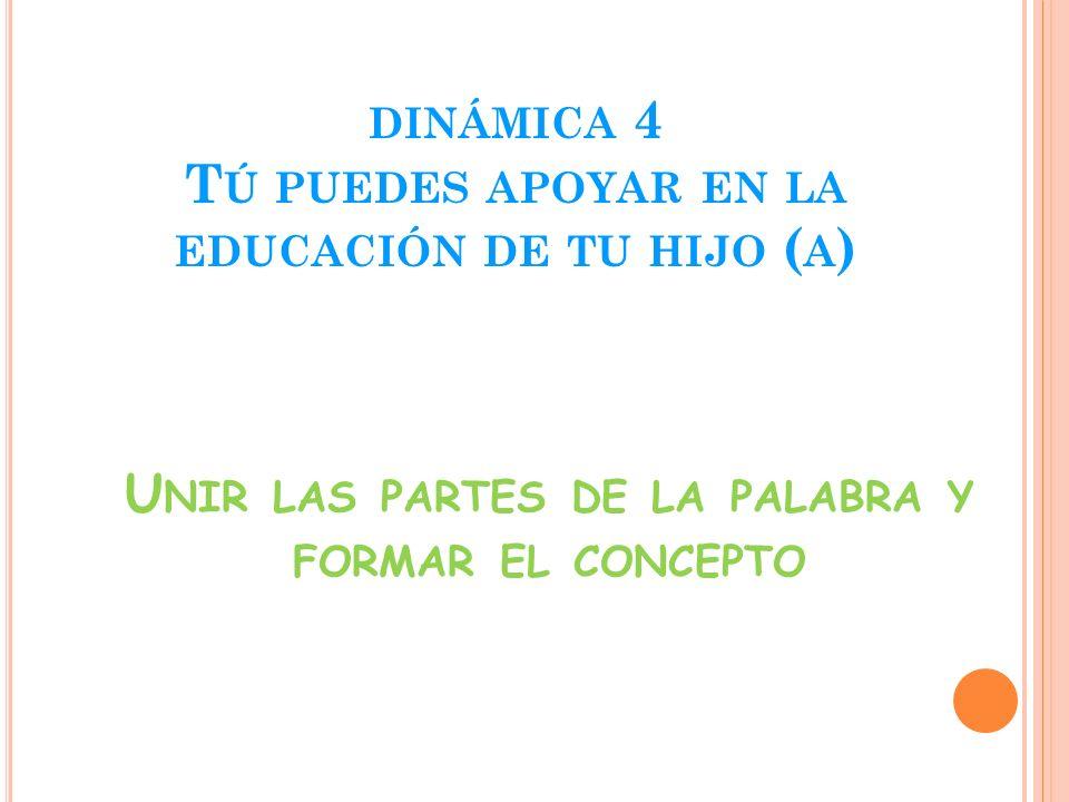 DINÁMICA 4 T Ú PUEDES APOYAR EN LA EDUCACIÓN DE TU HIJO ( A ) U NIR LAS PARTES DE LA PALABRA Y FORMAR EL CONCEPTO