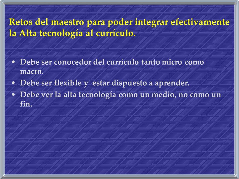 Retos del maestro para poder integrar efectivamente la Alta tecnología al currículo. Debe ser conocedor del currículo tanto micro como macro. Debe ser