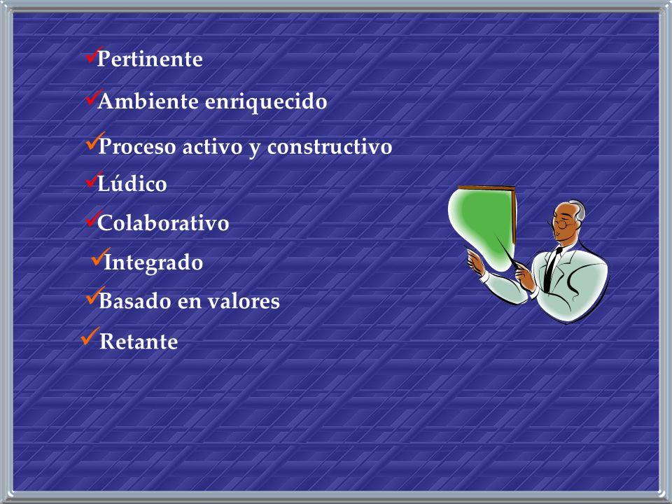 Pertinente Ambiente enriquecido Proceso activo y constructivo Lúdico Colaborativo Integrado Basado en valores Retante