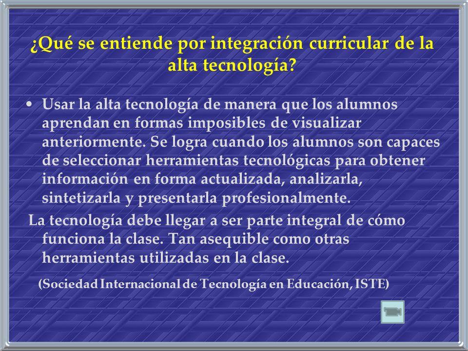 ¿Qué se entiende por integración curricular de la alta tecnología? Usar la alta tecnología de manera que los alumnos aprendan en formas imposibles de