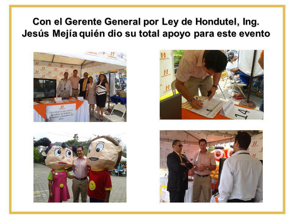 Con el Gerente General por Ley de Hondutel, Ing. Jesús Mejía quién dio su total apoyo para este evento