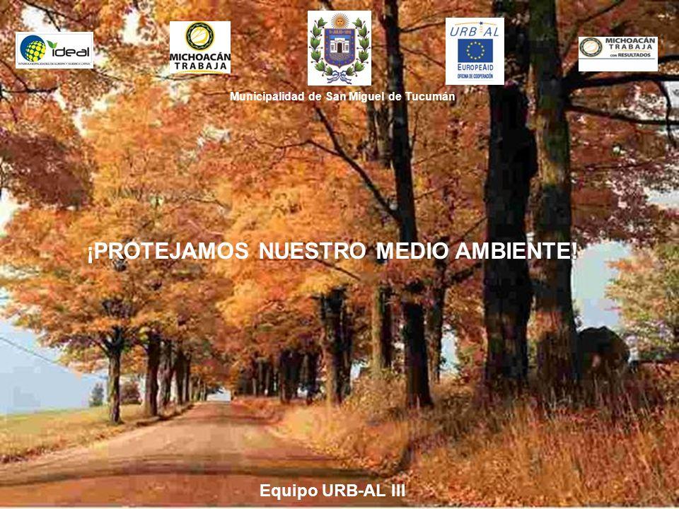 Municipalidad de San Miguel de Tucumán ¡PROTEJAMOS NUESTRO MEDIO AMBIENTE! Equipo URB-AL III