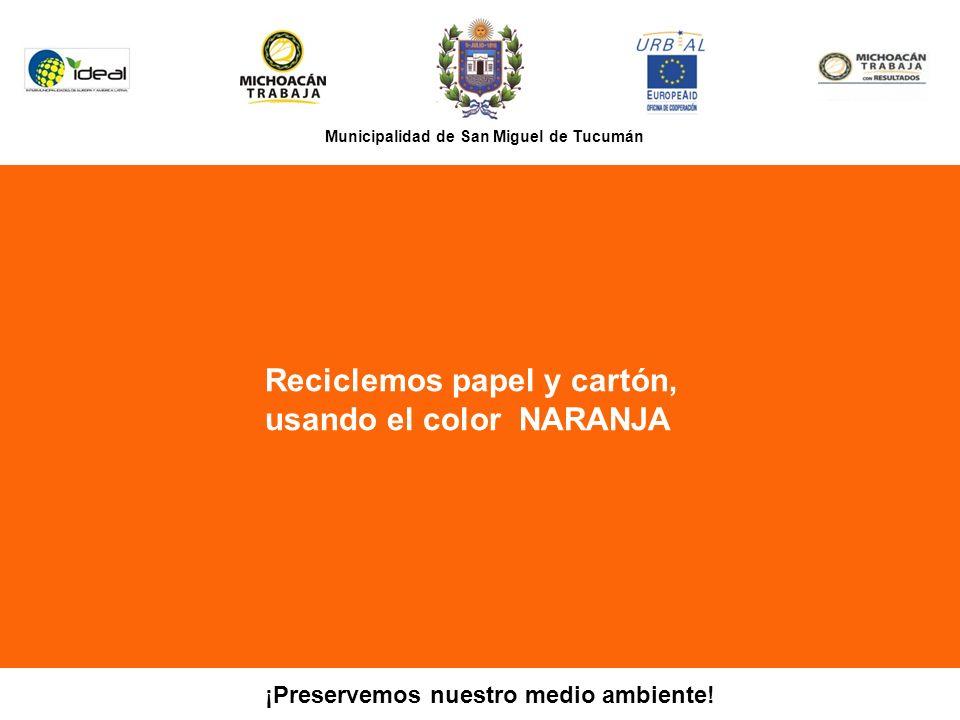 Municipalidad de San Miguel de Tucumán Reciclemos papel y cartón, usando el color NARANJA PR ¡Preservemos nuestro medio ambiente!