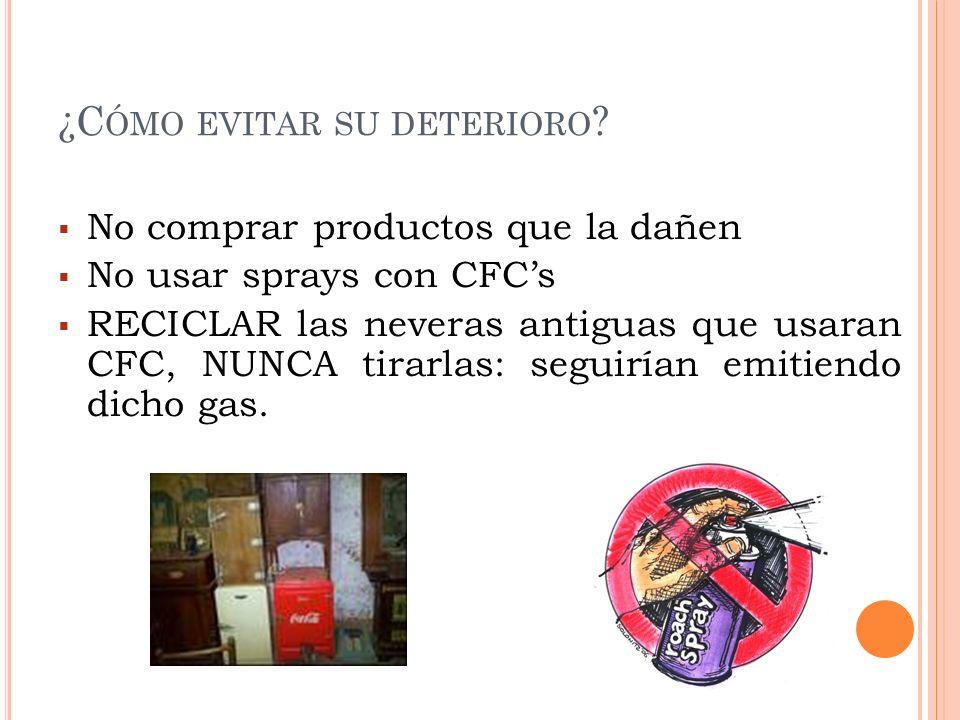 ¿C ÓMO EVITAR SU DETERIORO ? No comprar productos que la dañen No usar sprays con CFCs RECICLAR las neveras antiguas que usaran CFC, NUNCA tirarlas: s
