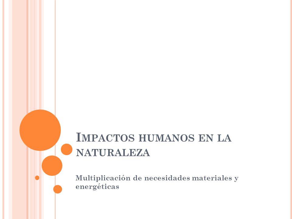 I MPACTOS HUMANOS EN LA NATURALEZA Multiplicación de necesidades materiales y energéticas