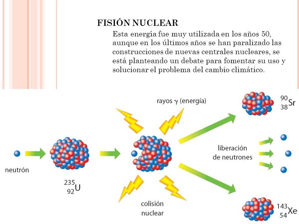 FISIÓN NUCLEAR Esta energía fue muy utilizada en los años 50, aunque en los últimos años se han paralizado las construcciones de nuevas centrales nucl