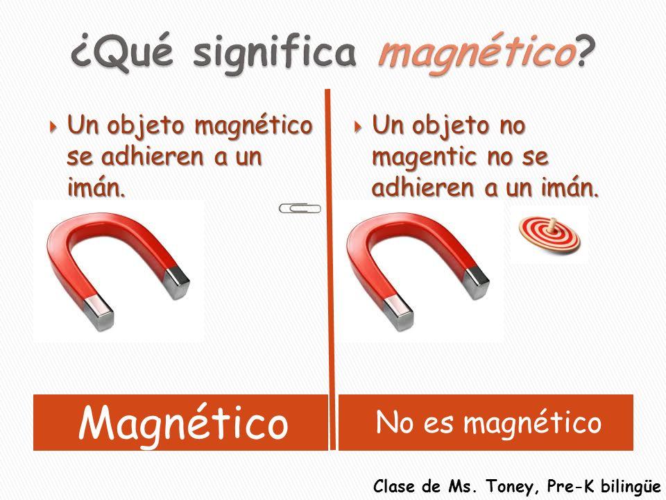 Magnético No es magnético Un objeto magnético se adhieren a un imán. Un objeto magnético se adhieren a un imán. Un objeto no magentic no se adhieren a