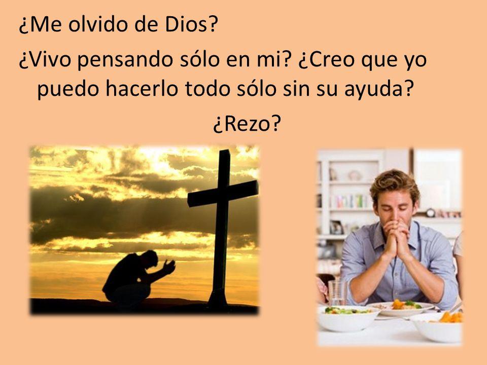 ¿Me olvido de Dios? ¿Vivo pensando sólo en mi? ¿Creo que yo puedo hacerlo todo sólo sin su ayuda? ¿Rezo?