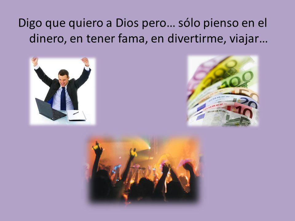 Digo que quiero a Dios pero… sólo pienso en el dinero, en tener fama, en divertirme, viajar…