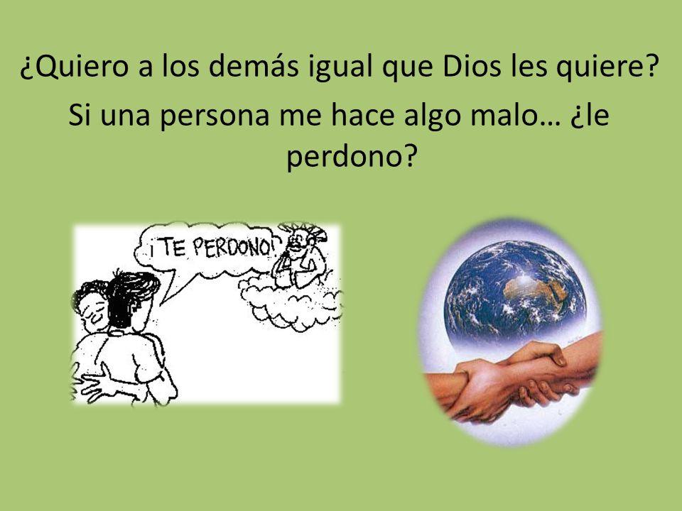 ¿Quiero a los demás igual que Dios les quiere? Si una persona me hace algo malo… ¿le perdono?